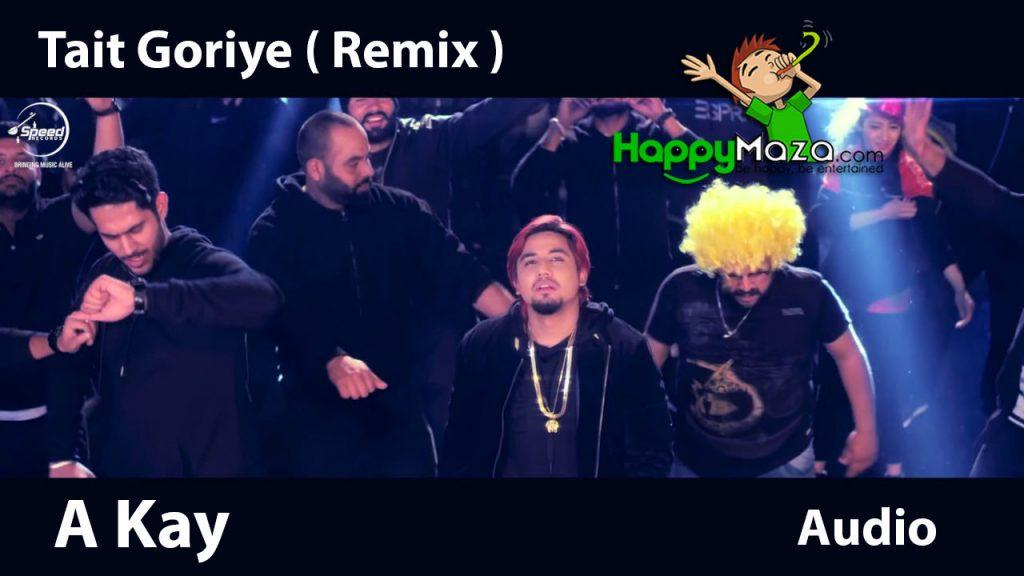 Tait Goriye (Remix) Lyrics – A Kay – 2017