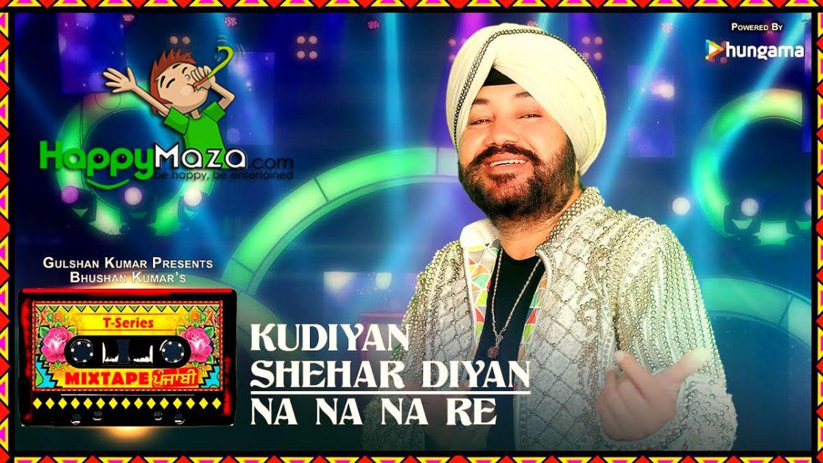 Kudiyaan Shehar Diyaan/Na Na Na Re Lyrics – T-Series Mixtape Punjabi – Daler Mehndi – 2018