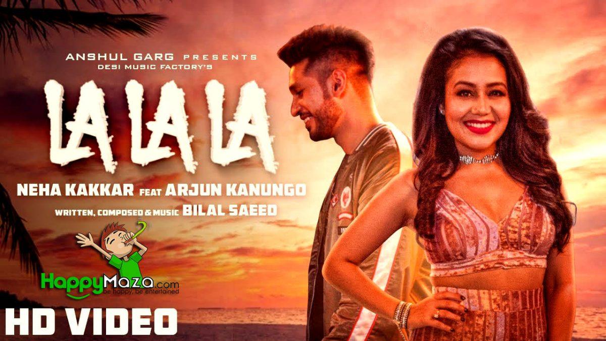 La La La Lyrics – Neha Kakkar ft. Arjun Kanungo – Bilal Saeed – 2018