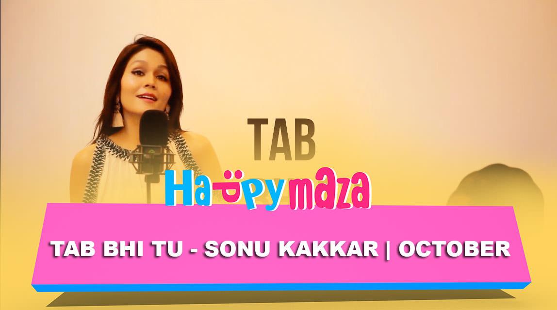 Tab bhi Tu Lyrics – Sonu Kakkar – October – 2018